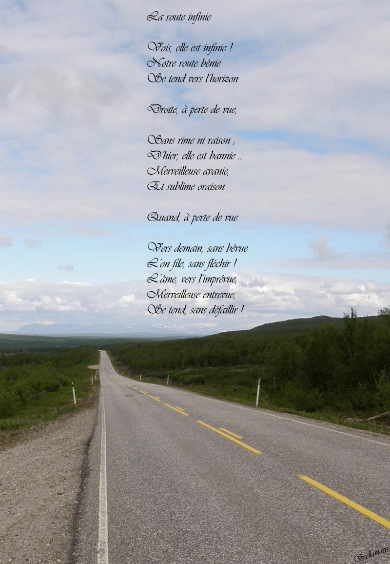 La route infinie / / Vois, elle est infinie ! / Notre route bénie / Se tend vers l'horizon / / Droite, à perte de vue, / / Sans rime ni raison ; / D'hier, elle est bannie … / Merveilleuse avanie, / Et sublime oraison / / Quand, à perte de vue / / Vers demain, sans bévue / L'on file, sans fléchir ! / L'âme, vers l'imprévue, / Merveilleuse entrevue, / Se tend, sans défaillir ! / / Stellamaris